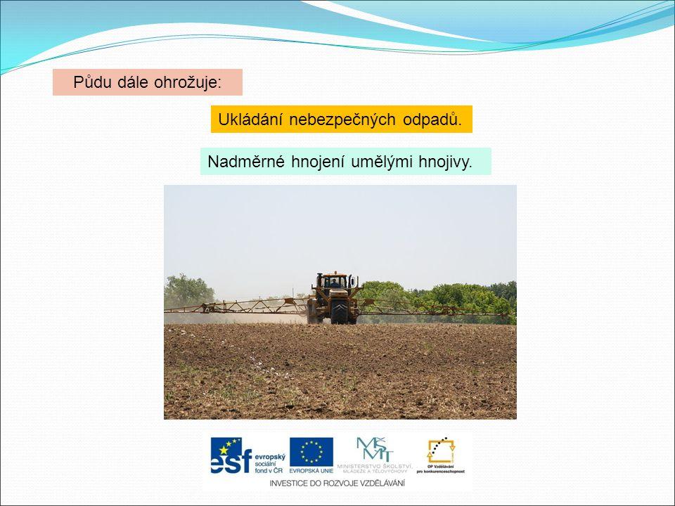Půdu dále ohrožuje: Ukládání nebezpečných odpadů. Nadměrné hnojení umělými hnojivy.