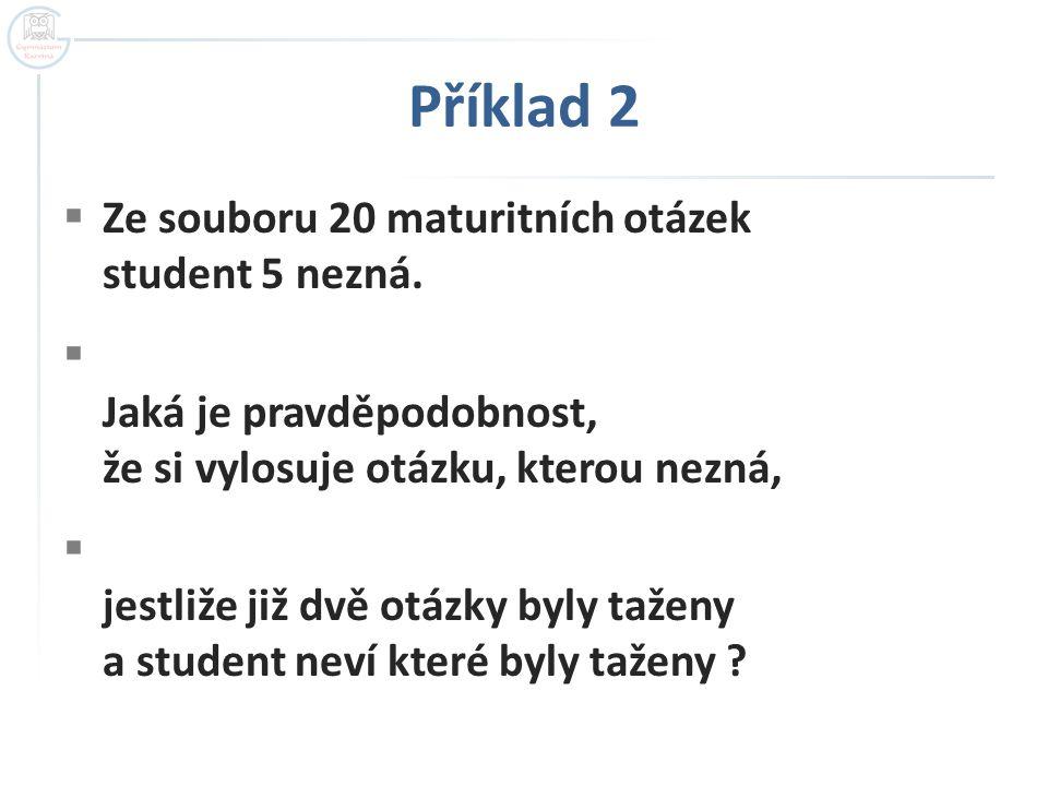 Příklad 2  Ze souboru 20 maturitních otázek student 5 nezná.  Jaká je pravděpodobnost, že si vylosuje otázku, kterou nezná,  jestliže již dvě otázk