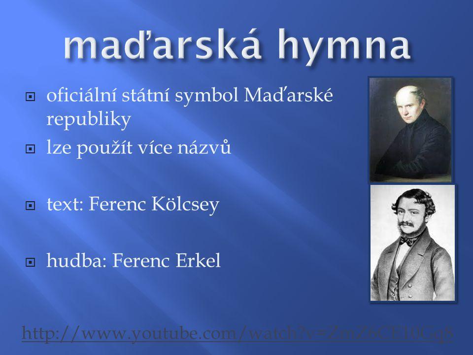  oficiální státní symbol Maďarské republiky  lze použít více názvů  text: Ferenc Kölcsey  hudba: Ferenc Erkel http://www.youtube.com/watch?v=ZmZ6C