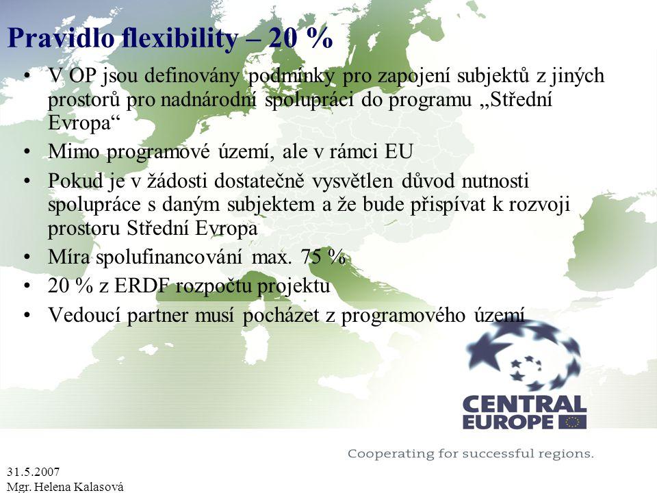 31.5.2007 Mgr. Helena Kalasová Pravidlo flexibility – 20 % V OP jsou definovány podmínky pro zapojení subjektů z jiných prostorů pro nadnárodní spolup