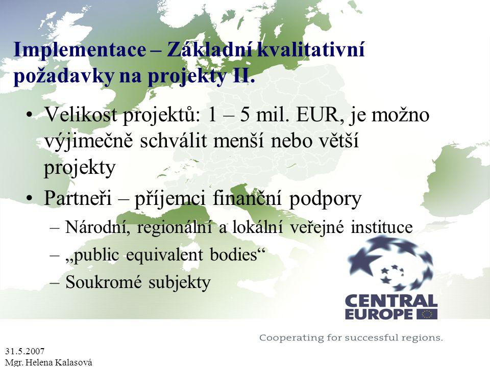 31.5.2007 Mgr. Helena Kalasová Implementace – Základní kvalitativní požadavky na projekty II. Velikost projektů: 1 – 5 mil. EUR, je možno výjimečně sc
