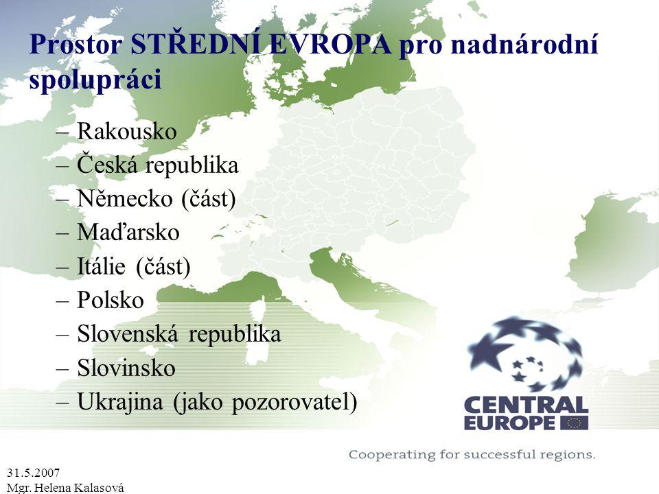 31.5.2007 Mgr. Helena Kalasová Prostor STŘEDNÍ EVROPA pro nadnárodní spolupráci –Rakousko –Česká republika –Německo (část) –Maďarsko –Itálie (část) –P