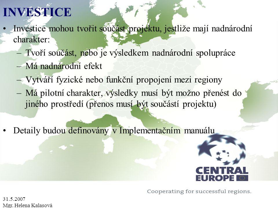 31.5.2007 Mgr. Helena Kalasová INVESTICE Investice mohou tvořit součást projektu, jestliže mají nadnárodní charakter: –Tvoří součást, nebo je výsledke