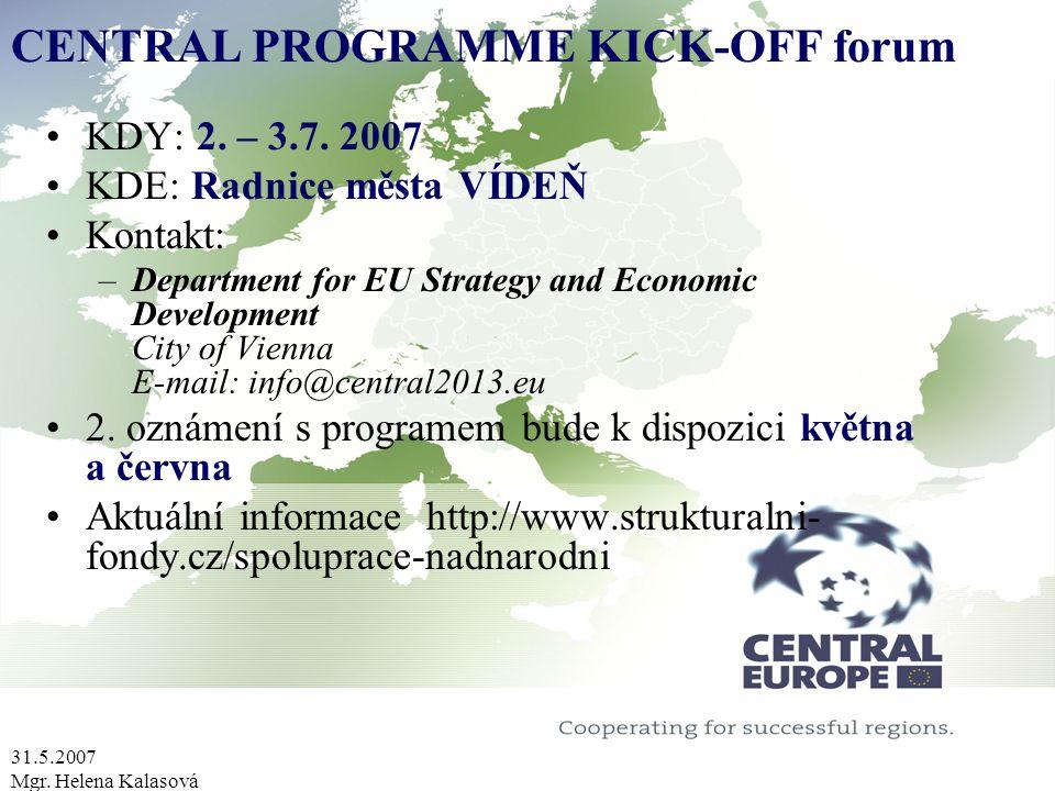 31.5.2007 Mgr. Helena Kalasová CENTRAL PROGRAMME KICK-OFF forum KDY: 2. – 3.7. 2007 KDE: Radnice města VÍDEŇ Kontakt: –Department for EU Strategy and