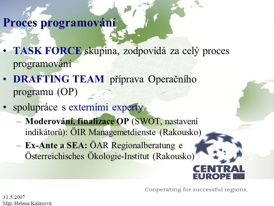 31.5.2007 Mgr. Helena Kalasová Proces programování TASK FORCE skupina, zodpovídá za celý proces programování DRAFTING TEAM příprava Operačního program