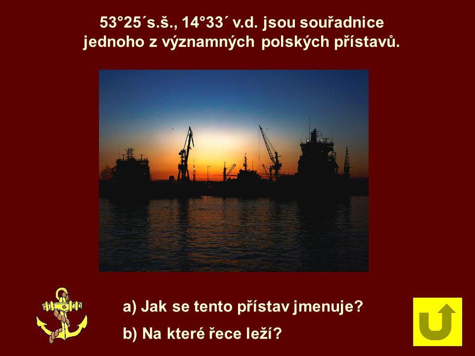 53°25´s.š., 14°33´ v.d. jsou souřadnice jednoho z významných polských přístavů. a) Jak se tento přístav jmenuje? b) Na které řece leží?