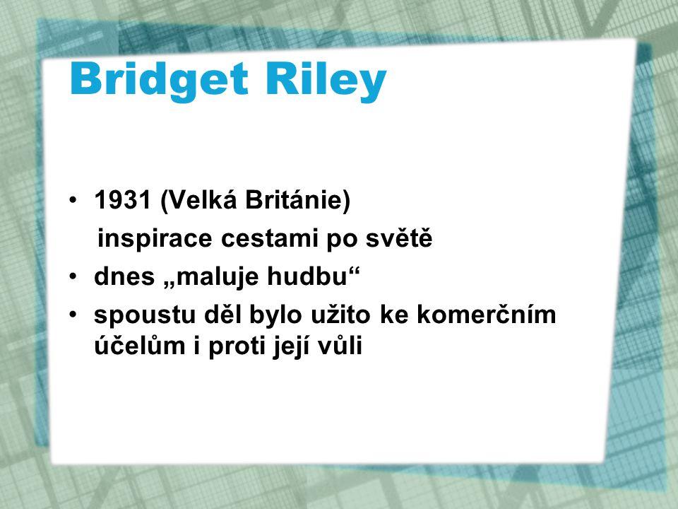 """Bridget Riley 1931 (Velká Británie) inspirace cestami po světě dnes """"maluje hudbu"""" spoustu děl bylo užito ke komerčním účelům i proti její vůli"""