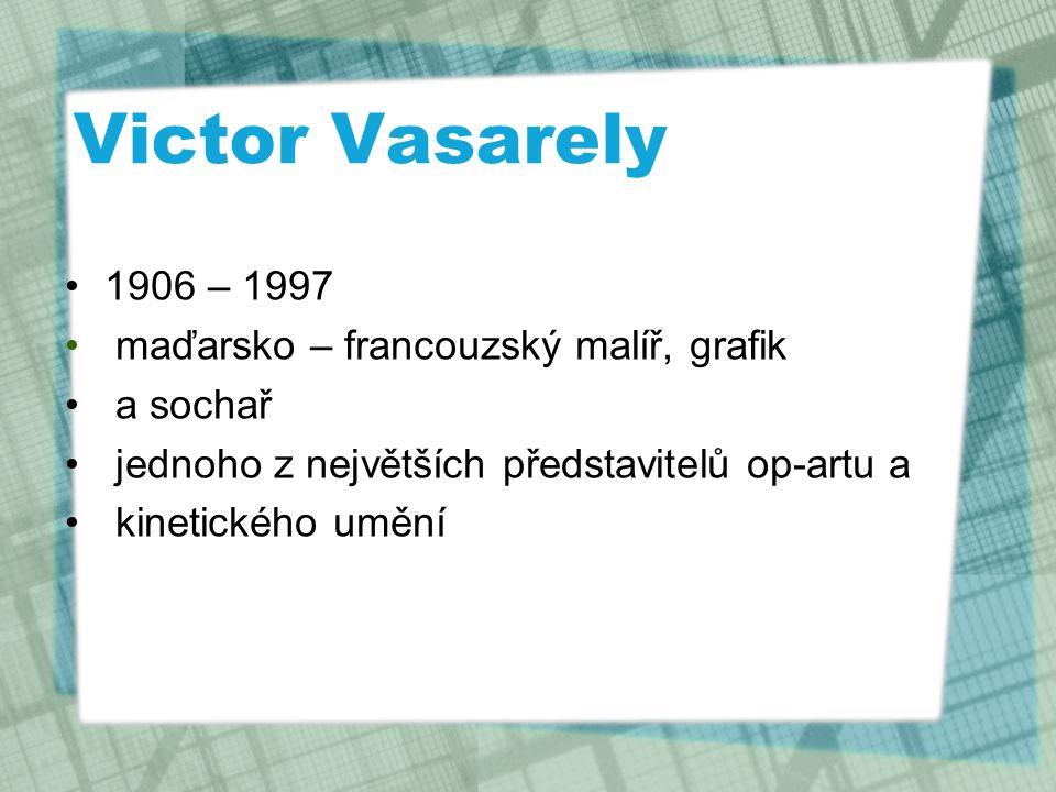 Victor Vasarely 1906 – 1997 maďarsko – francouzský malíř, grafik a sochař jednoho z největších představitelů op-artu a kinetického umění