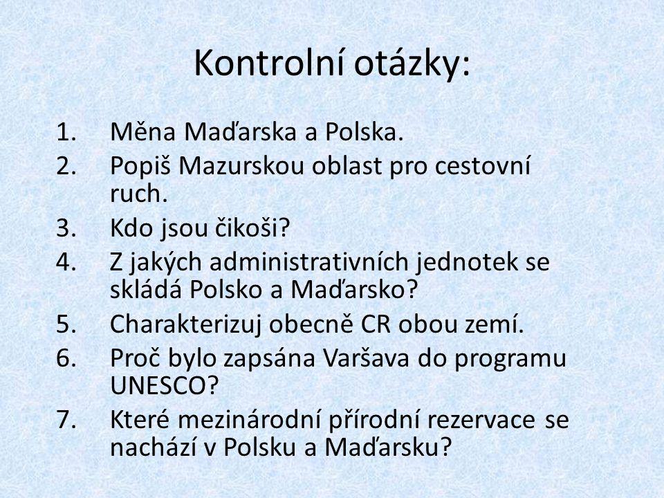 Kontrolní otázky: 1.Měna Maďarska a Polska. 2.Popiš Mazurskou oblast pro cestovní ruch. 3.Kdo jsou čikoši? 4.Z jakých administrativních jednotek se sk