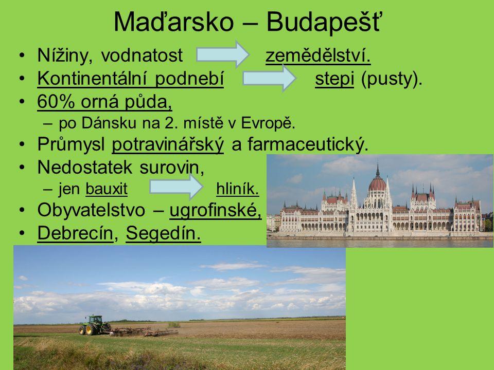 Maďarsko – Budapešť Nížiny, vodnatostzemědělství. Kontinentální podnebí stepi (pusty). 60% orná půda, –po Dánsku na 2. místě v Evropě. Průmysl potravi
