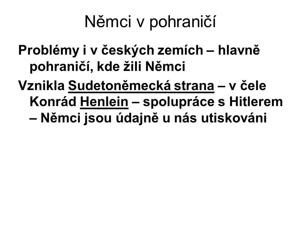 Němci v pohraničí Problémy i v českých zemích – hlavně pohraničí, kde žili Němci Vznikla Sudetoněmecká strana – v čele Konrád Henlein – spolupráce s Hitlerem – Němci jsou údajně u nás utiskováni