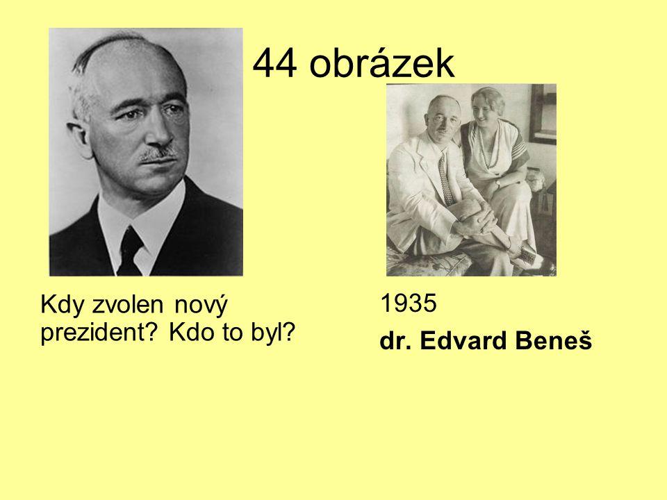 U 44 obrázek Kdy zvolen nový prezident? Kdo to byl? 1935 dr. Edvard Beneš