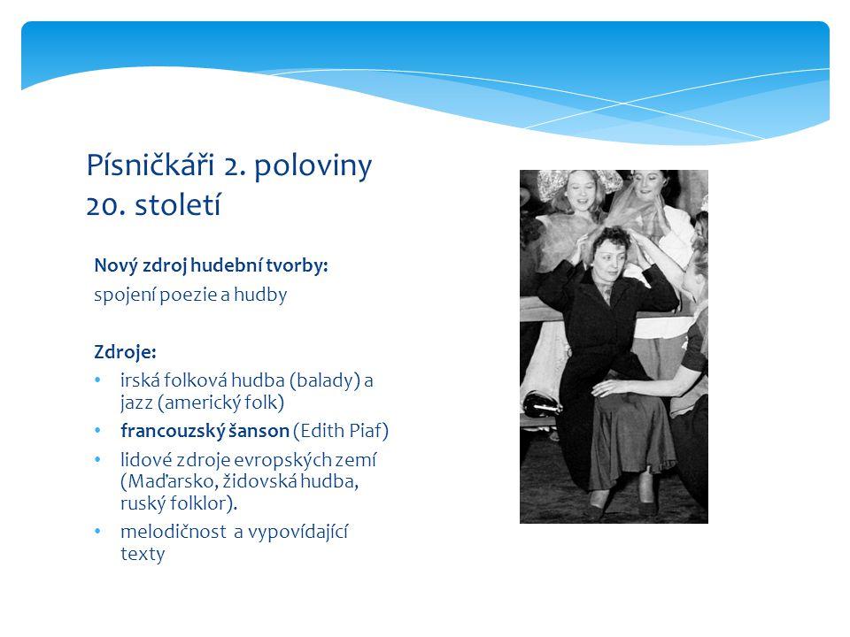 Nový zdroj hudební tvorby: spojení poezie a hudby Zdroje: irská folková hudba (balady) a jazz (americký folk) francouzský šanson (Edith Piaf) lidové z