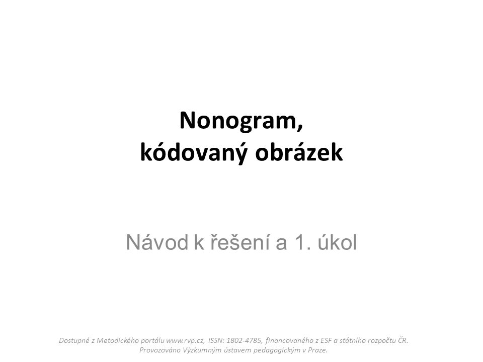 Nonogram, kódovaný obrázek Návod k řešení a 1. úkol Dostupné z Metodického portálu www.rvp.cz, ISSN: 1802-4785, financovaného z ESF a státního rozpočt
