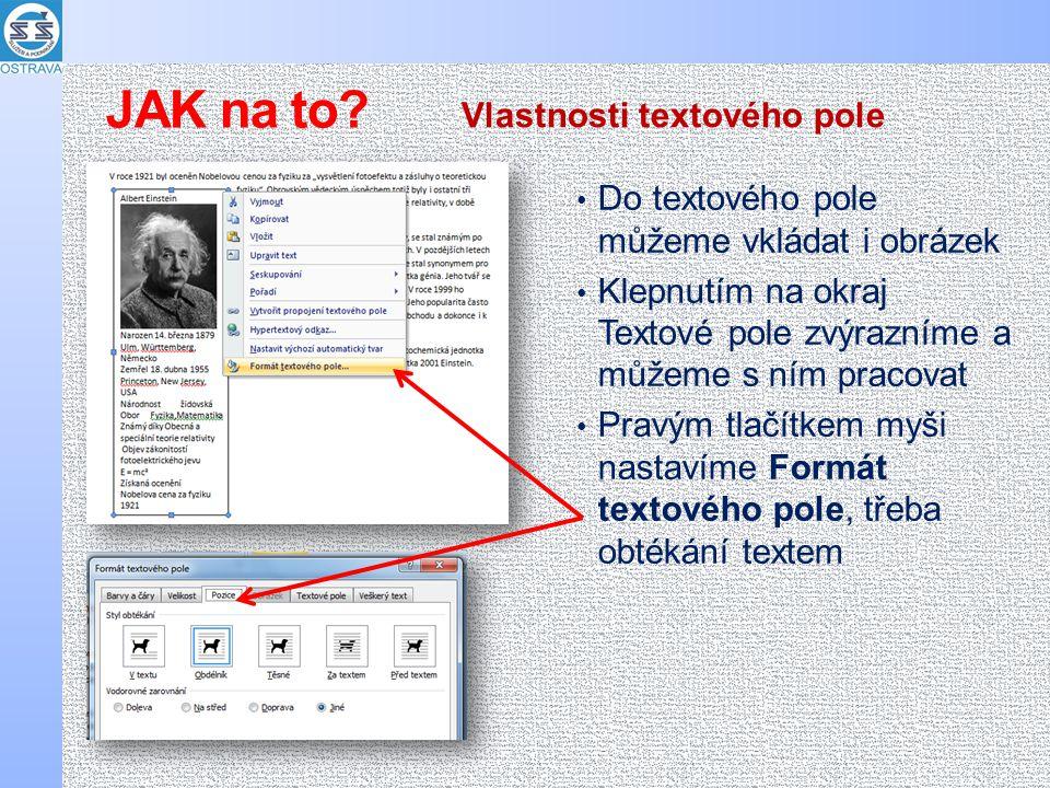 Do textového pole můžeme vkládat i obrázek Klepnutím na okraj Textové pole zvýrazníme a můžeme s ním pracovat Pravým tlačítkem myši nastavíme Formát textového pole, třeba obtékání textem Vlastnosti textového pole JAK na to