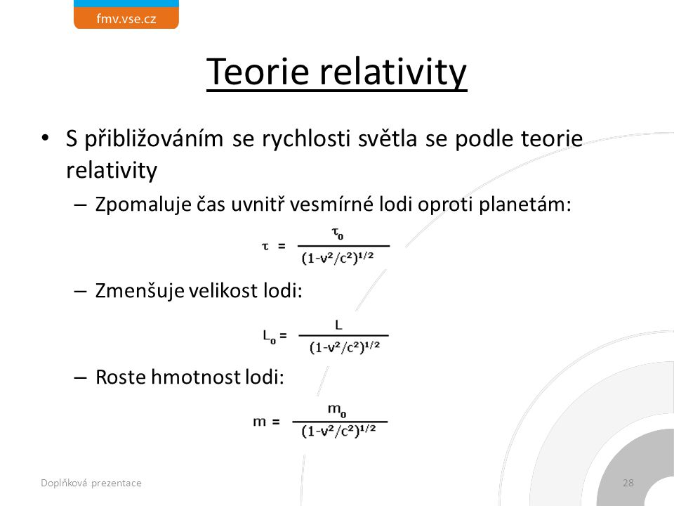 Teorie relativity S přibližováním se rychlosti světla se podle teorie relativity – Zpomaluje čas uvnitř vesmírné lodi oproti planetám: – Zmenšuje velikost lodi: – Roste hmotnost lodi: Doplňková prezentace28