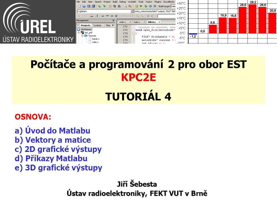 OSNOVA: a) Úvod do Matlabu b) Vektory a matice c) 2D grafické výstupy d) Příkazy Matlabu e) 3D grafické výstupy Jiří Šebesta Ústav radioelektroniky, F