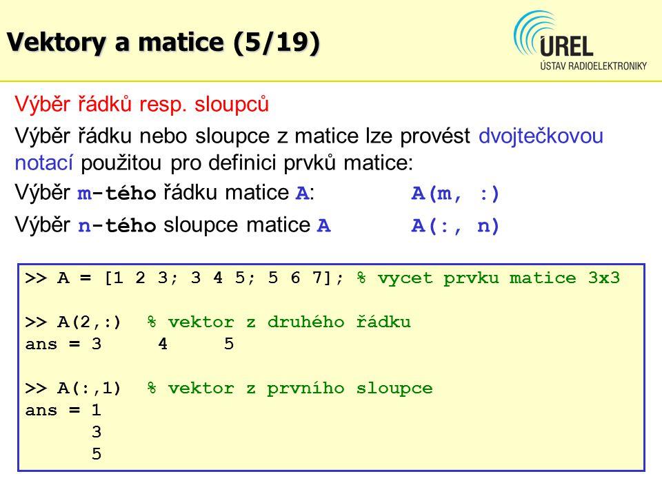 Vektory a matice (5/19) Výběr řádků resp. sloupců Výběr řádku nebo sloupce z matice lze provést dvojtečkovou notací použitou pro definici prvků matice