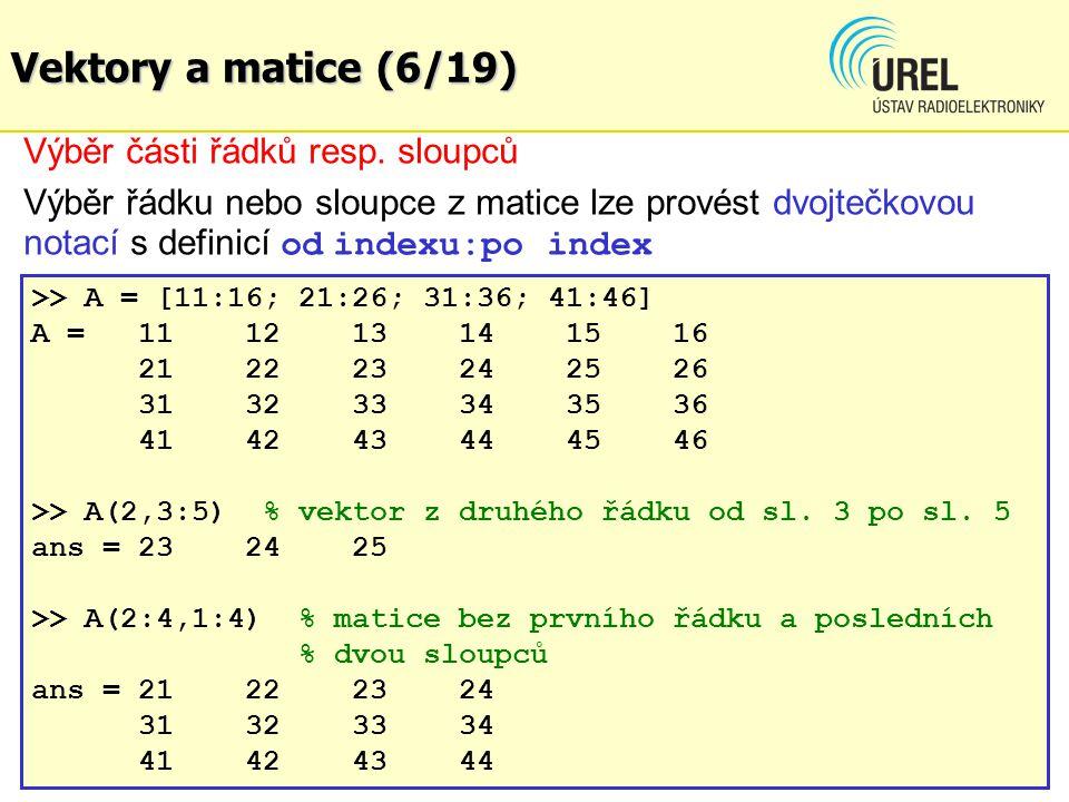Vektory a matice (6/19) Výběr části řádků resp. sloupců Výběr řádku nebo sloupce z matice lze provést dvojtečkovou notací s definicí od indexu:po inde
