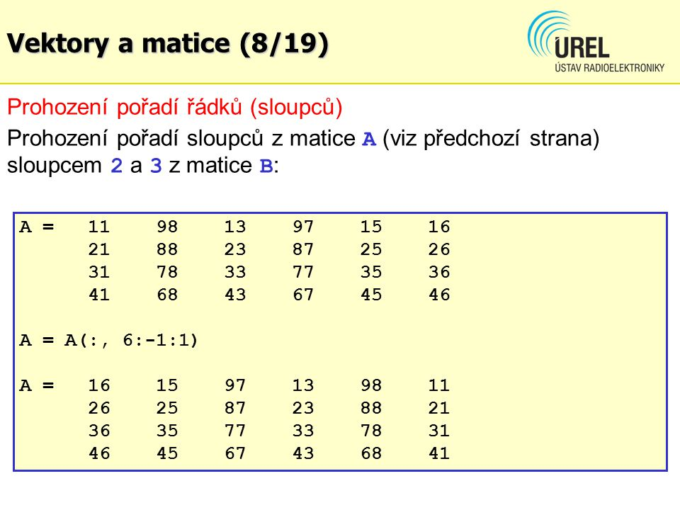 Vektory a matice (8/19) Prohození pořadí řádků (sloupců) Prohození pořadí sloupců z matice A (viz předchozí strana) sloupcem 2 a 3 z matice B : A =119
