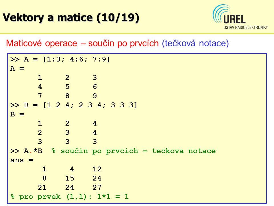Vektory a matice (10/19) Maticové operace – součin po prvcích (tečková notace) >> A = [1:3; 4:6; 7:9] A = 123 456 789 >> B = [1 2 4; 2 3 4; 3 3 3] B =