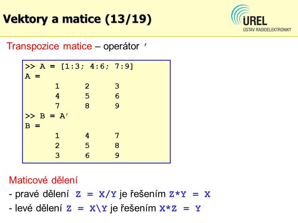 Vektory a matice (13/19) Transpozice matice – operátor ' >> A = [1:3; 4:6; 7:9] A = 123 456 789 >> B = A' B = 147 258 369 Maticové dělení - pravé děle