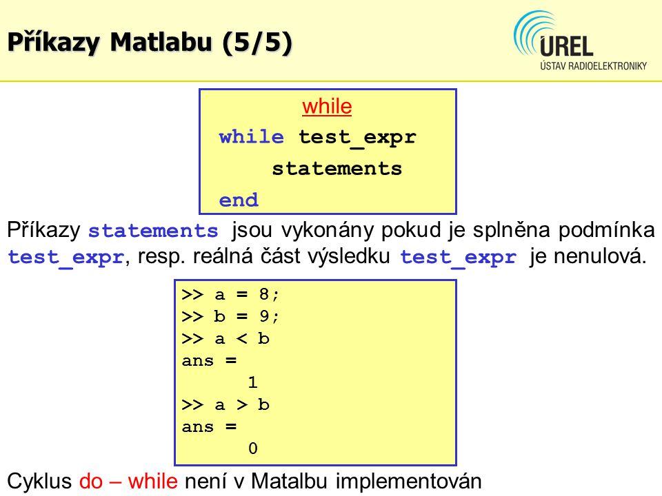 Příkazy Matlabu (5/5) while while test_expr statements end Příkazy statements jsou vykonány pokud je splněna podmínka test_expr, resp. reálná část výs