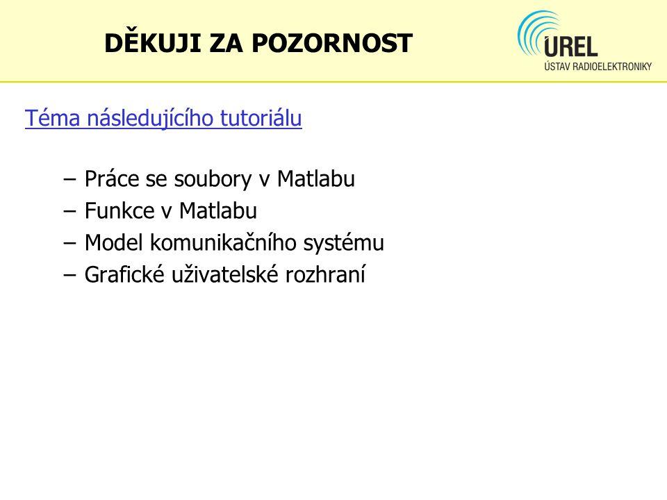 Téma následujícího tutoriálu –Práce se soubory v Matlabu –Funkce v Matlabu –Model komunikačního systému –Grafické uživatelské rozhraní DĚKUJI ZA POZOR