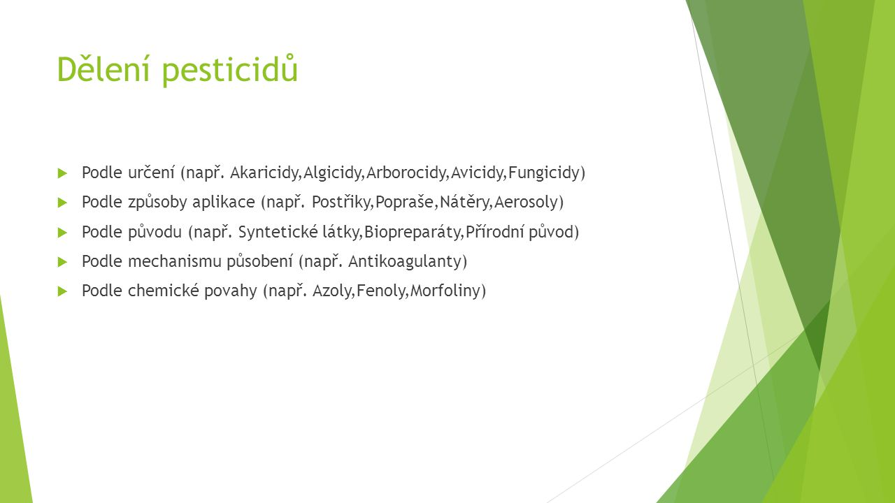 Dělení pesticidů  Podle určení (např. Akaricidy,Algicidy,Arborocidy,Avicidy,Fungicidy)  Podle způsoby aplikace (např. Postřiky,Popraše,Nátěry,Aeroso
