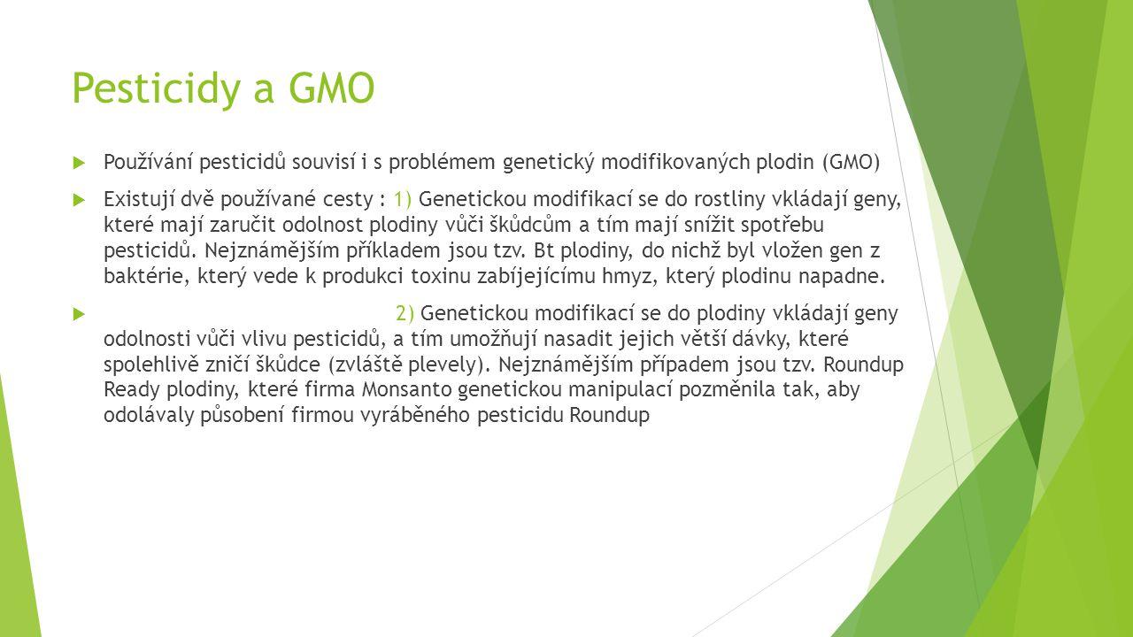 Pesticidy a GMO  Používání pesticidů souvisí i s problémem genetický modifikovaných plodin (GMO)  Existují dvě používané cesty : 1) Genetickou modifikací se do rostliny vkládají geny, které mají zaručit odolnost plodiny vůči škůdcům a tím mají snížit spotřebu pesticidů.