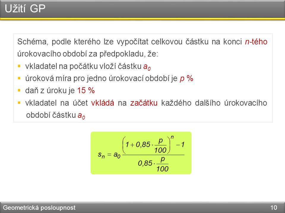 Užití GP Geometrická posloupnost 10 Schéma, podle kterého lze vypočítat celkovou částku na konci n-tého úrokovacího období za předpokladu, že:  vklad
