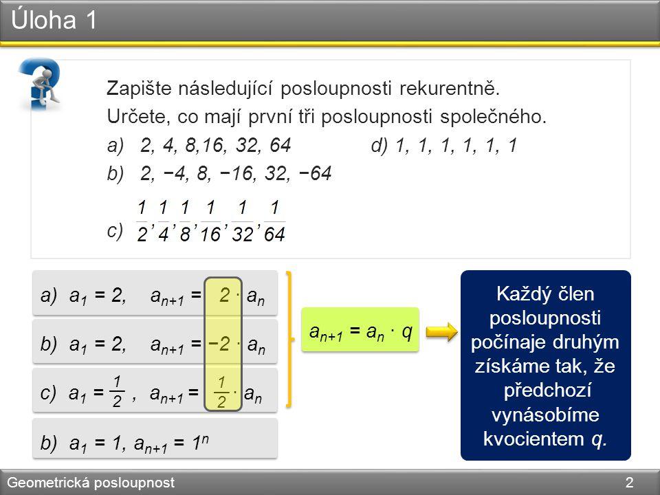 Úloha 1 Geometrická posloupnost 2 Zapište následující posloupnosti rekurentně. Určete, co mají první tři posloupnosti společného. a)2, 4, 8,16, 32, 64