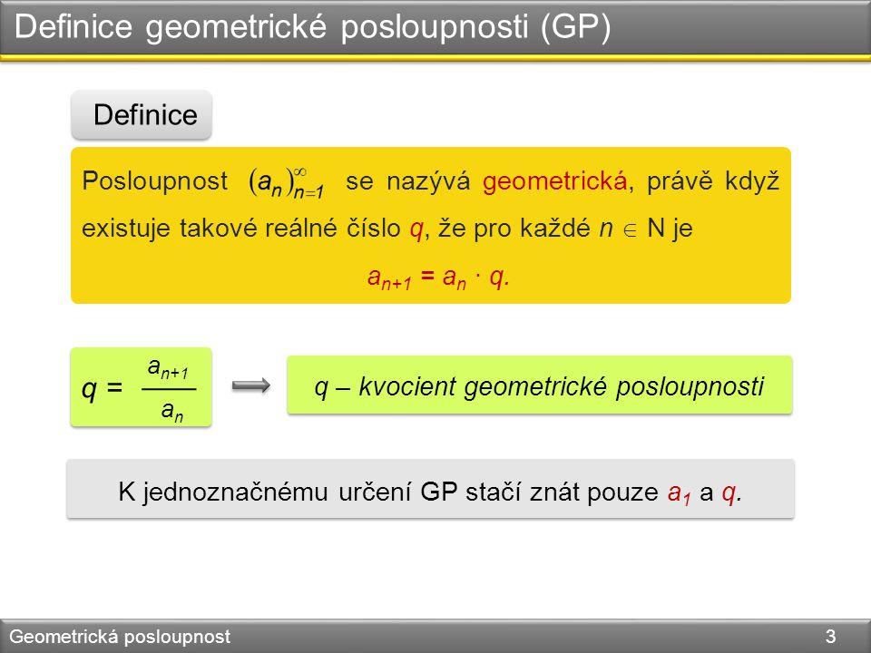 Definice geometrické posloupnosti (GP) Geometrická posloupnost 3 Posloupnost se nazývá geometrická, právě když existuje takové reálné číslo q, že pro každé n  N je a n+1 = a n · q.