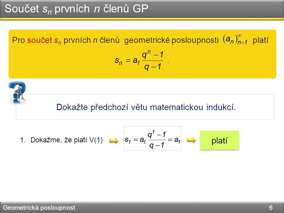 Součet s n prvních n členů GP Geometrická posloupnost 6 Pro součet s n prvních n členů geometrické posloupnosti platí.