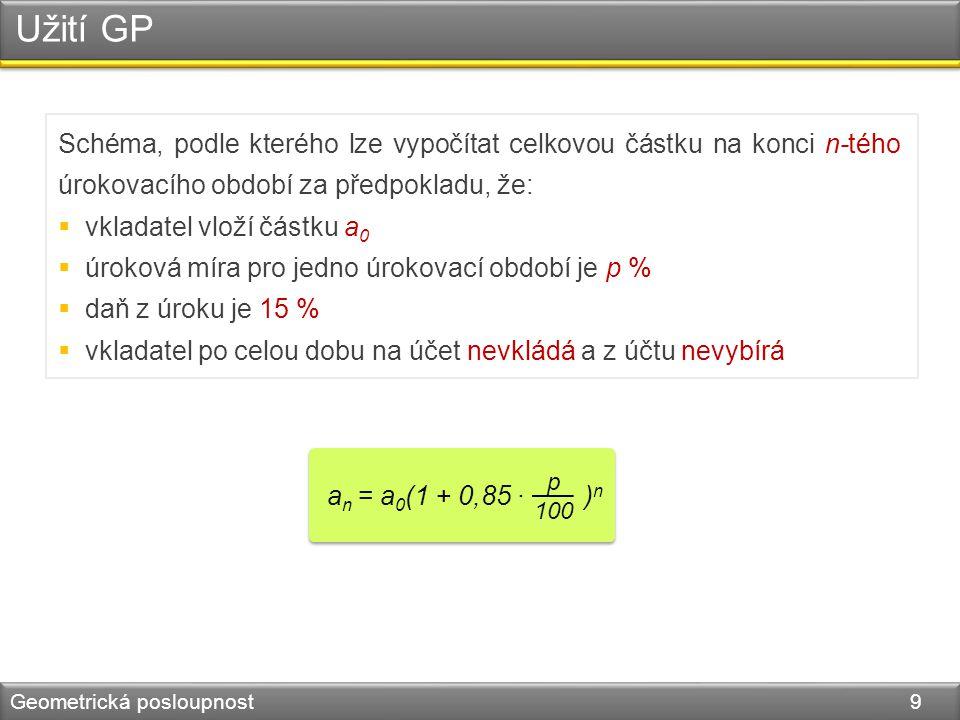 Užití GP Geometrická posloupnost 9 a n = a 0 (1 + 0,85 · ) n p 100 Schéma, podle kterého lze vypočítat celkovou částku na konci n-tého úrokovacího období za předpokladu, že:  vkladatel vloží částku a 0  úroková míra pro jedno úrokovací období je p %  daň z úroku je 15 %  vkladatel po celou dobu na účet nevkládá a z účtu nevybírá