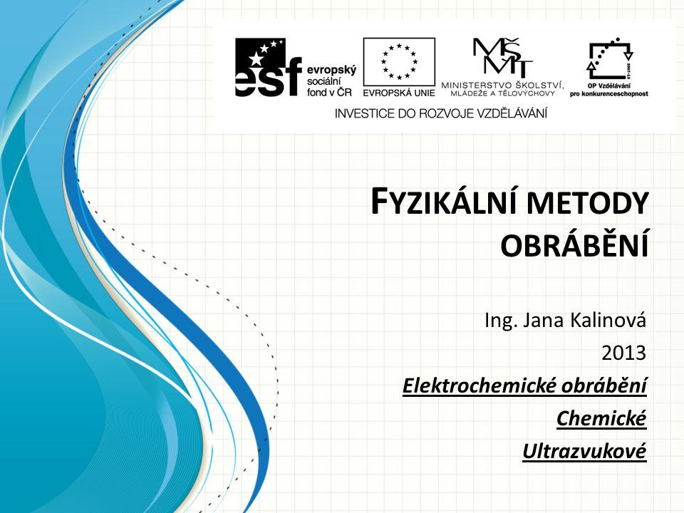 F YZIKÁLNÍ METODY OBRÁBĚNÍ Ing. Jana Kalinová 2013 Elektrochemické obrábění Chemické Ultrazvukové