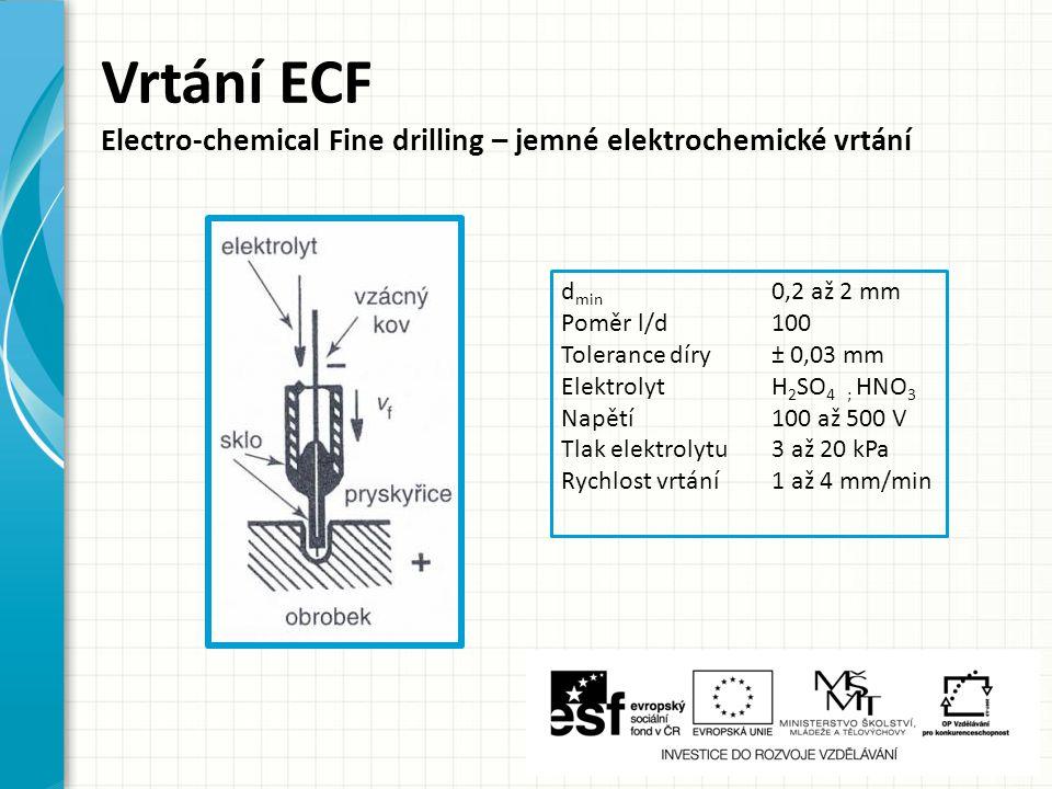 d min 0,2 až 2 mm Poměr l/d100 Tolerance díry± 0,03 mm ElektrolytH 2 SO 4 ; HNO 3 Napětí100 až 500 V Tlak elektrolytu3 až 20 kPa Rychlost vrtání1 až 4 mm/min Vrtání ECF Electro-chemical Fine drilling – jemné elektrochemické vrtání