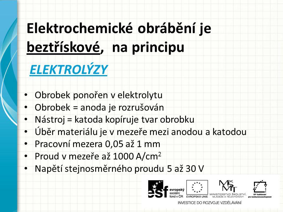 Elektrochemické obrábění je beztřískové, na principu ELEKTROLÝZY Obrobek ponořen v elektrolytu Obrobek = anoda je rozrušován Nástroj = katoda kopíruje tvar obrobku Úběr materiálu je v mezeře mezi anodou a katodou Pracovní mezera 0,05 až 1 mm Proud v mezeře až 1000 A/cm 2 Napětí stejnosměrného proudu 5 až 30 V