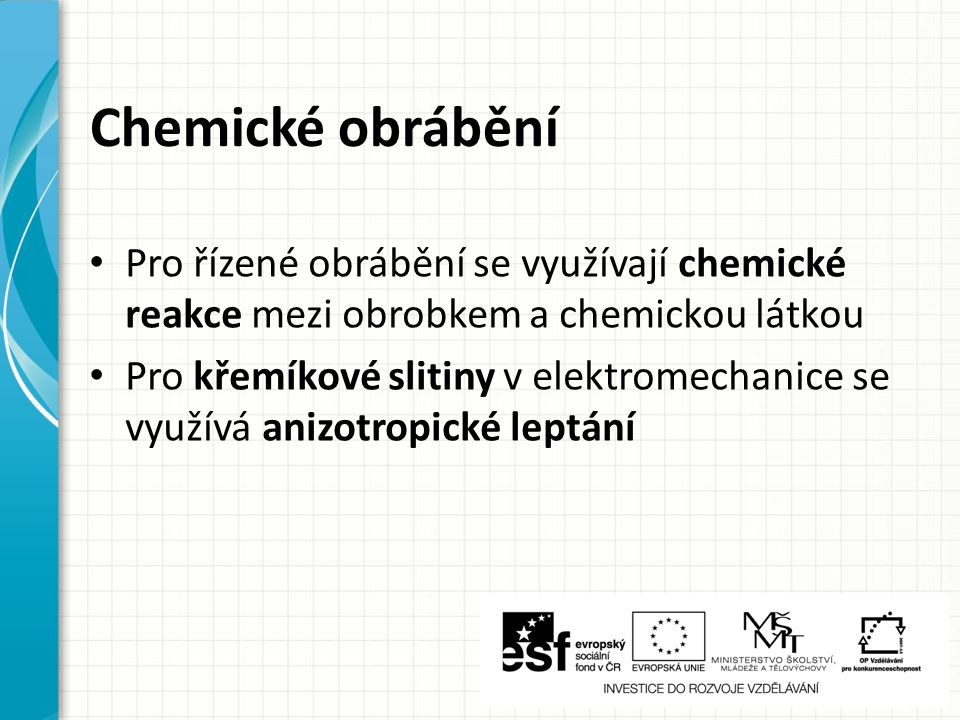 Chemické obrábění Pro řízené obrábění se využívají chemické reakce mezi obrobkem a chemickou látkou Pro křemíkové slitiny v elektromechanice se využívá anizotropické leptání