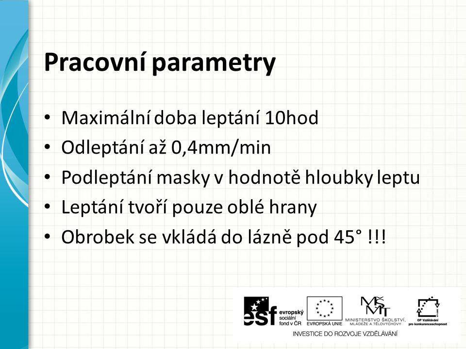 Pracovní parametry Maximální doba leptání 10hod Odleptání až 0,4mm/min Podleptání masky v hodnotě hloubky leptu Leptání tvoří pouze oblé hrany Obrobek se vkládá do lázně pod 45° !!!