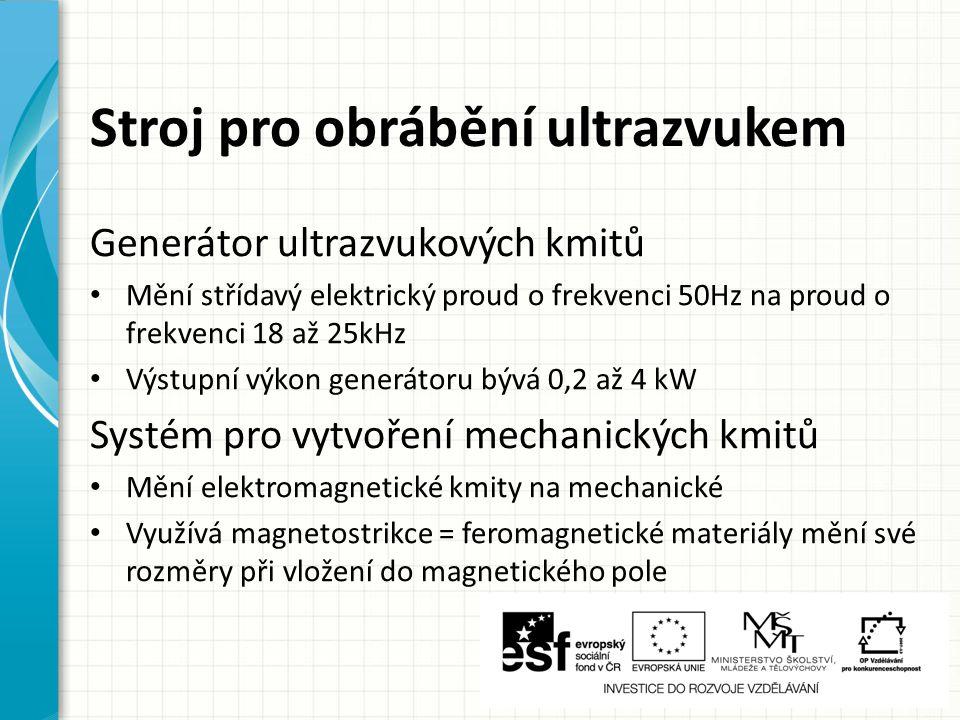 Stroj pro obrábění ultrazvukem Generátor ultrazvukových kmitů Mění střídavý elektrický proud o frekvenci 50Hz na proud o frekvenci 18 až 25kHz Výstupní výkon generátoru bývá 0,2 až 4 kW Systém pro vytvoření mechanických kmitů Mění elektromagnetické kmity na mechanické Využívá magnetostrikce = feromagnetické materiály mění své rozměry při vložení do magnetického pole