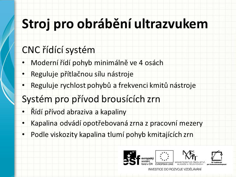 Stroj pro obrábění ultrazvukem CNC řídící systém Moderní řídí pohyb minimálně ve 4 osách Reguluje přítlačnou sílu nástroje Reguluje rychlost pohybů a