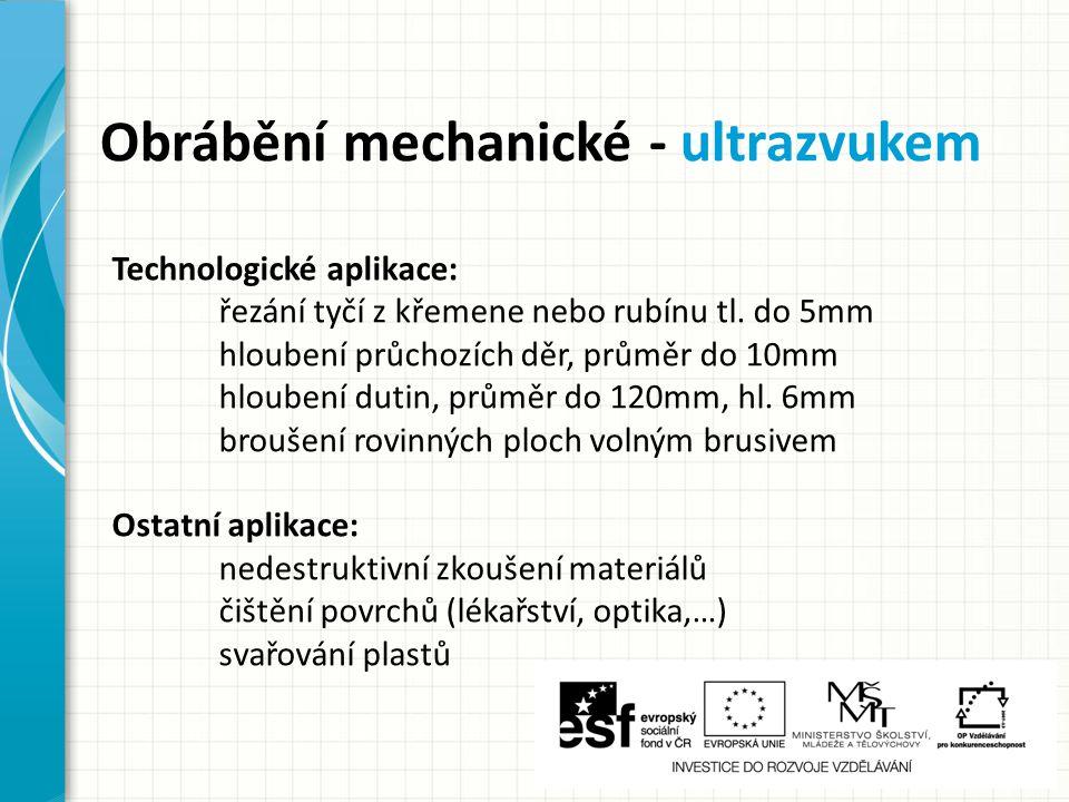 Obrábění mechanické - ultrazvukem Technologické aplikace: řezání tyčí z křemene nebo rubínu tl. do 5mm hloubení průchozích děr, průměr do 10mm hlouben