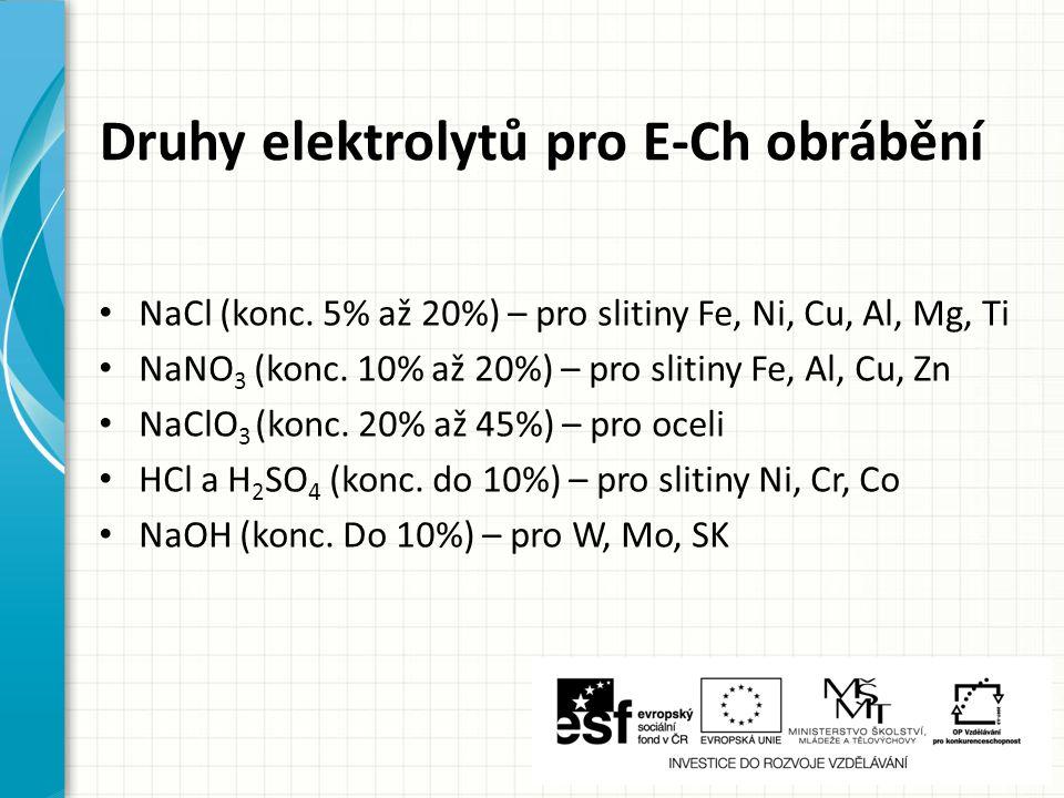 Druhy elektrolytů pro E-Ch obrábění NaCl (konc. 5% až 20%) – pro slitiny Fe, Ni, Cu, Al, Mg, Ti NaNO 3 (konc. 10% až 20%) – pro slitiny Fe, Al, Cu, Zn