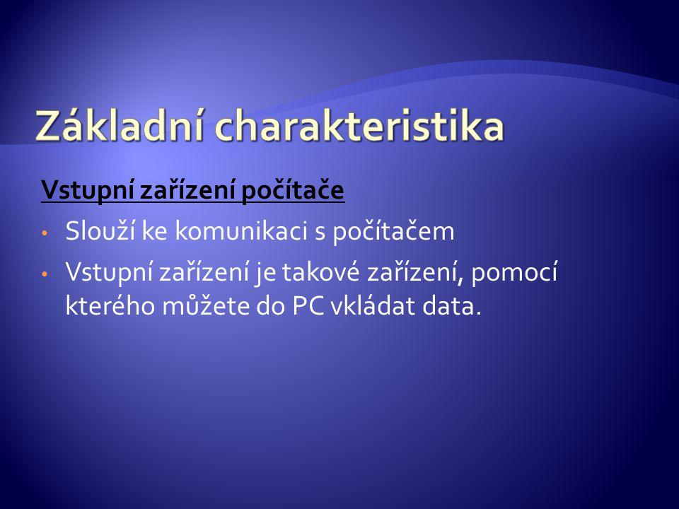 Vstupní zařízení počítače Slouží ke komunikaci s počítačem Vstupní zařízení je takové zařízení, pomocí kterého můžete do PC vkládat data.