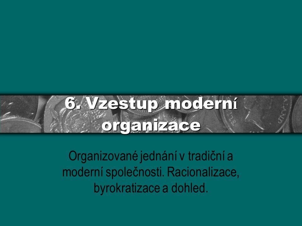 6. Vzestup modern í organizace Organizované jednání v tradiční a moderní společnosti. Racionalizace, byrokratizace a dohled.
