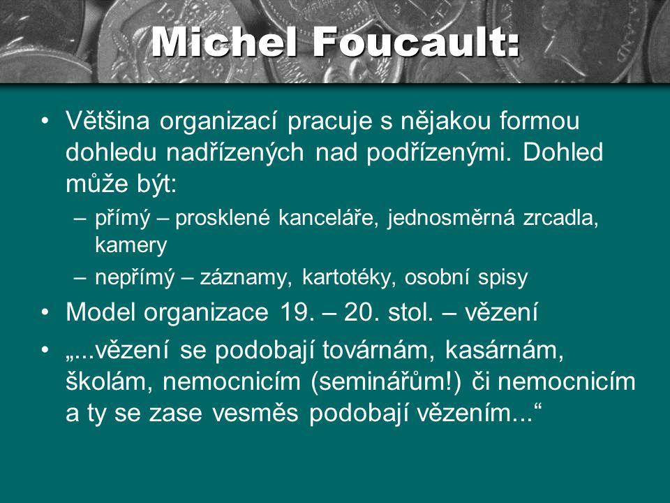 Michel Foucault: Hlavním posláním organizace kontrolovat čas i prostor - dohlížet: Na okolí organizace Na vlastní zaměstnance Disciplinace sebe i druhých Člověk musí být v určitém prostoru a dělat určitou věc – postupně si dohled internalizuje Určitá forma rezistence – např.: tělesná lenost