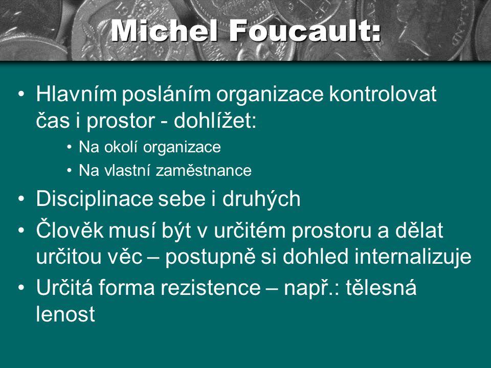 Michel Foucault: Hlavním posláním organizace kontrolovat čas i prostor - dohlížet: Na okolí organizace Na vlastní zaměstnance Disciplinace sebe i druh