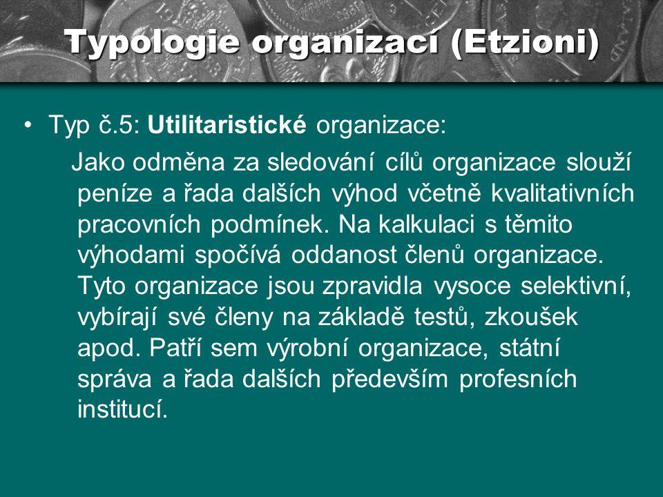 Typologie organizací (Etzioni) Typ č.5: Utilitaristické organizace: Jako odměna za sledování cílů organizace slouží peníze a řada dalších výhod včetně