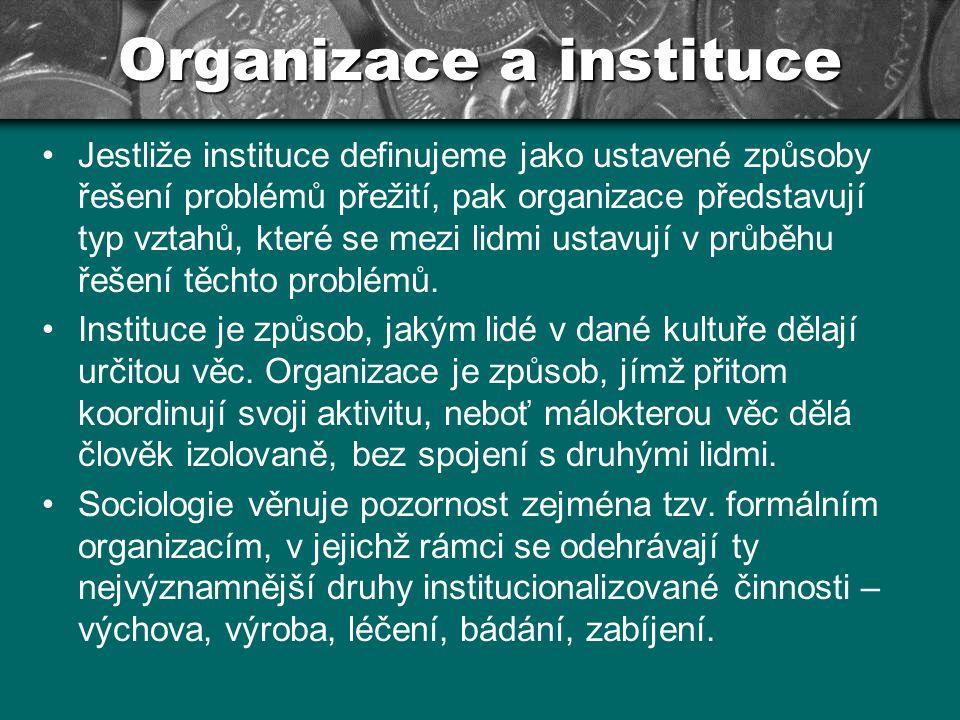 Organizace a instituce Jestliže instituce definujeme jako ustavené způsoby řešení problémů přežití, pak organizace představují typ vztahů, které se me
